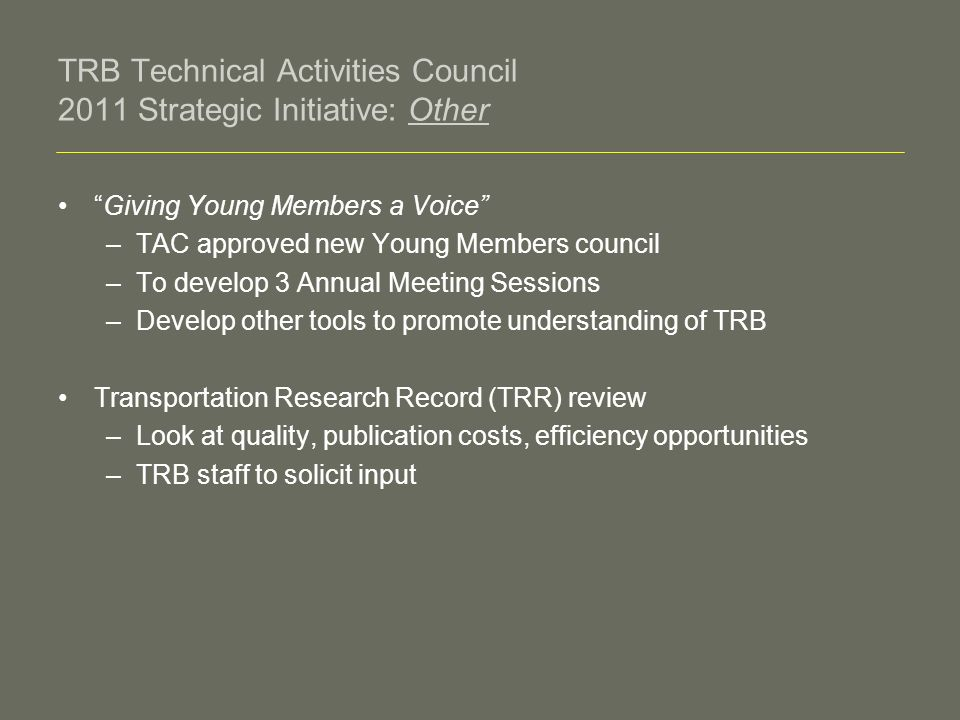 TRB Technical Activities Council 2011 Strategic Initiative: Other Giving Young Members a Voice –TAC approved new Young Members council –To develop 3 Annual Meeting Sessions –Develop other tools to promote understanding of TRB Transportation Research Record (TRR) review –Look at quality, publication costs, efficiency opportunities –TRB staff to solicit input