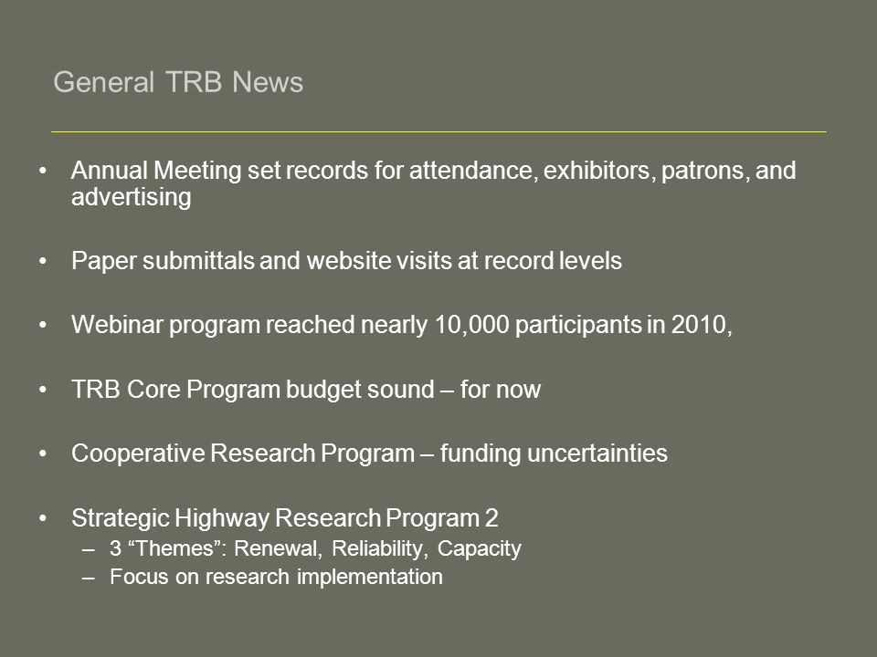General TRB News Annual Meeting set records for attendance, exhibitors, patrons, and advertising Paper submittals and website visits at record levels Webinar program reached nearly 10,000 participants in 2010, TRB Core Program budget sound – for now Cooperative Research Program – funding uncertainties Strategic Highway Research Program 2 –3 Themes: Renewal, Reliability, Capacity –Focus on research implementation