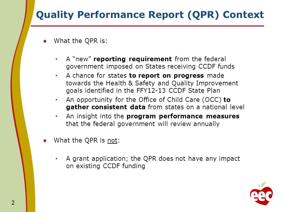 Quality Performance Report (QPR) Context What the QPR is: A new reporting requirement from the federal government imposed on States receiving CCDF funds A chance for states to report on progress made towards the Health & Safety and Quality Improvement goals identified in the FFY12-13 CCDF State Plan An opportunity for the Office of Child Care (OCC) to gather consistent data from states on a national level An insight into the program performance measures that the federal government will review annually What the QPR is not: A grant application; the QPR does not have any impact on existing CCDF funding 2