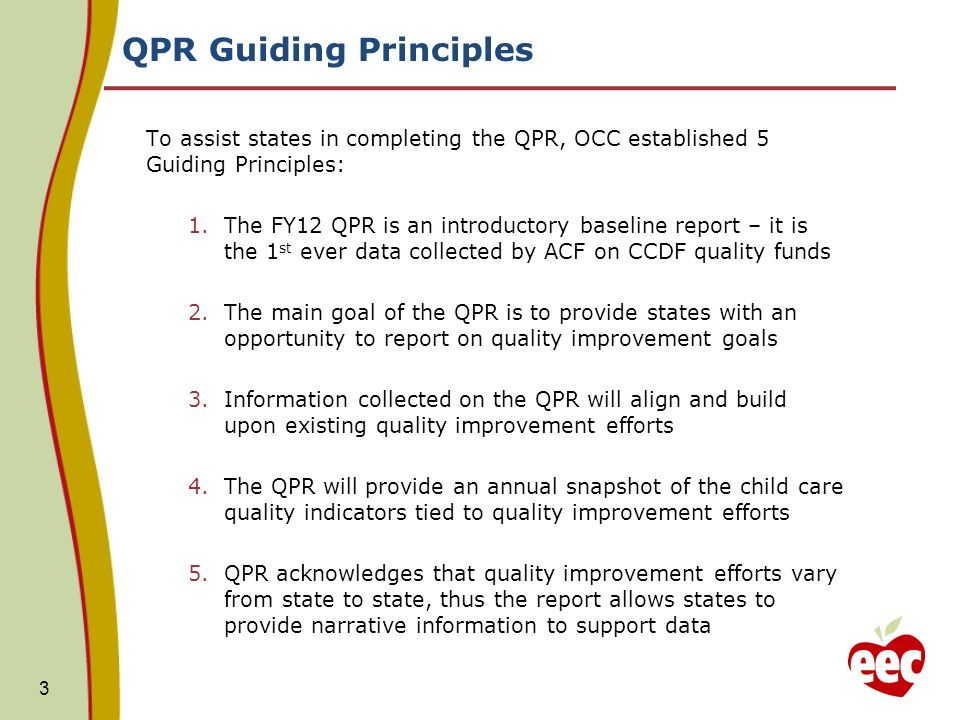 QPR Guiding Principles To assist states in completing the QPR, OCC established 5 Guiding Principles: 1.The FY12 QPR is an introductory baseline report – it is the 1 st ever data collected by ACF on CCDF quality funds 2.The main goal of the QPR is to provide states with an opportunity to report on quality improvement goals 3.Information collected on the QPR will align and build upon existing quality improvement efforts 4.The QPR will provide an annual snapshot of the child care quality indicators tied to quality improvement efforts 5.QPR acknowledges that quality improvement efforts vary from state to state, thus the report allows states to provide narrative information to support data 3