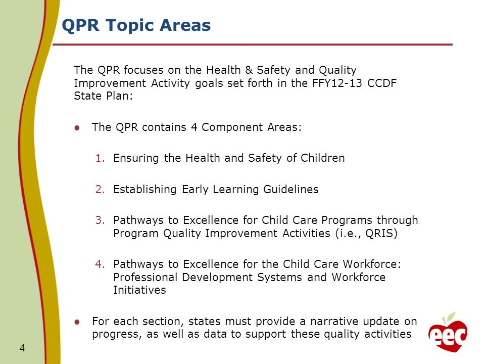 QPR Topic Areas The QPR focuses on the Health & Safety and Quality Improvement Activity goals set forth in the FFY12-13 CCDF State Plan: The QPR contains 4 Component Areas: 1.Ensuring the Health and Safety of Children 2.Establishing Early Learning Guidelines 3.Pathways to Excellence for Child Care Programs through Program Quality Improvement Activities (i.e., QRIS) 4.Pathways to Excellence for the Child Care Workforce: Professional Development Systems and Workforce Initiatives For each section, states must provide a narrative update on progress, as well as data to support these quality activities 4