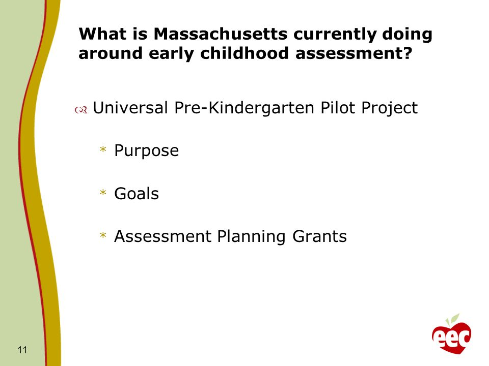 What is Massachusetts currently doing around early childhood assessment? Universal Pre-Kindergarten Pilot Project * Purpose * Goals * Assessment Plann