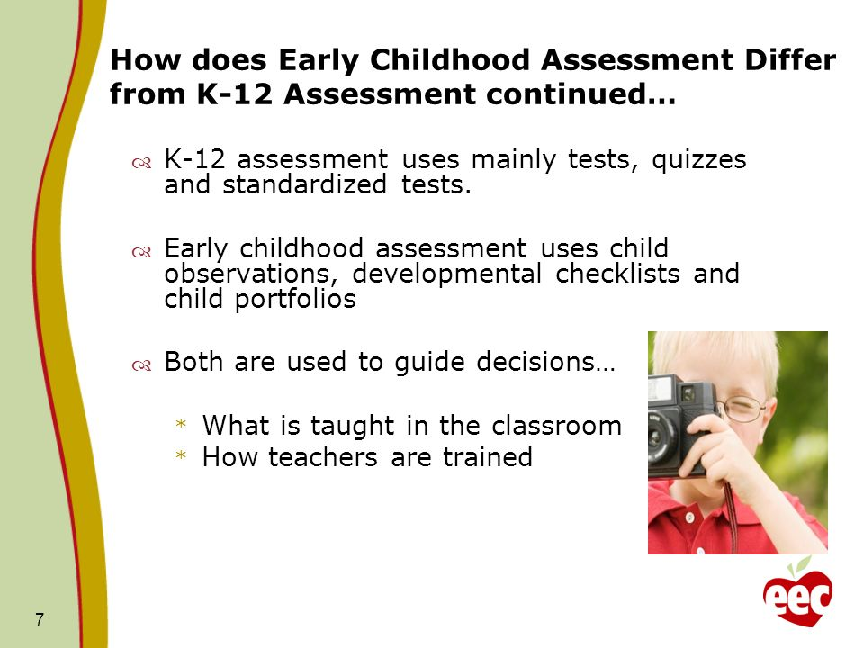 7 How does Early Childhood Assessment Differ from K-12 Assessment continued… K-12 assessment uses mainly tests, quizzes and standardized tests. Early