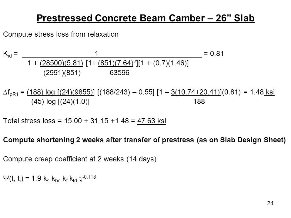 24 Prestressed Concrete Beam Camber – 26 Slab Compute stress loss from relaxation K id = 1 = 0.81 1 + (28500)(5.81) [1+ (851)(7.64) 2 ][1 + (0.7)(1.46