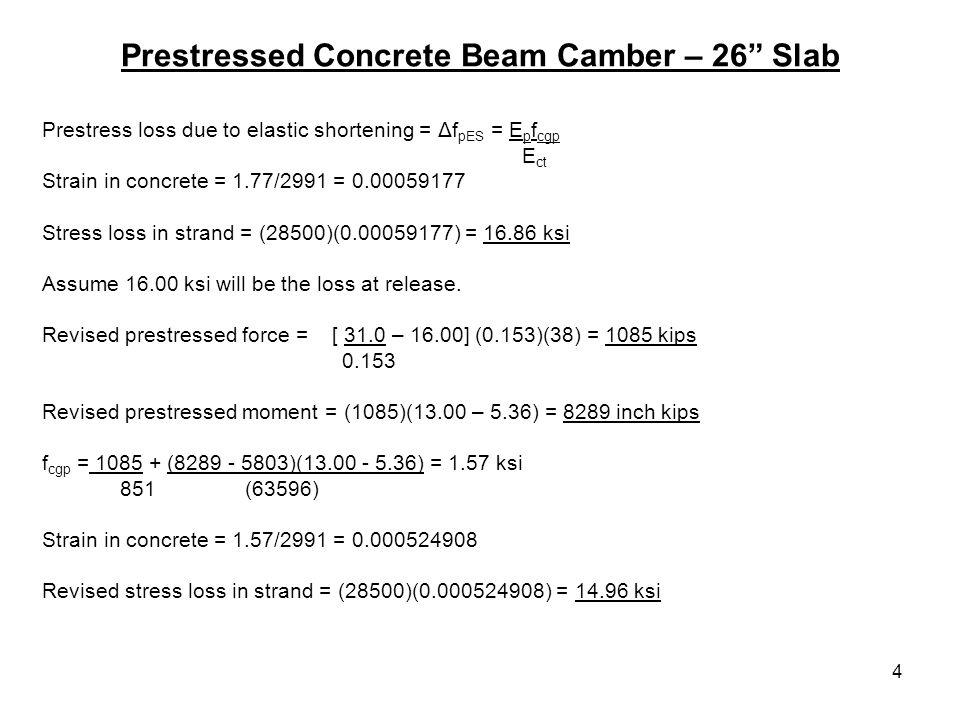 4 Prestressed Concrete Beam Camber – 26 Slab Prestress loss due to elastic shortening = Δf pES = E p f cgp E ct Strain in concrete = 1.77/2991 = 0.000