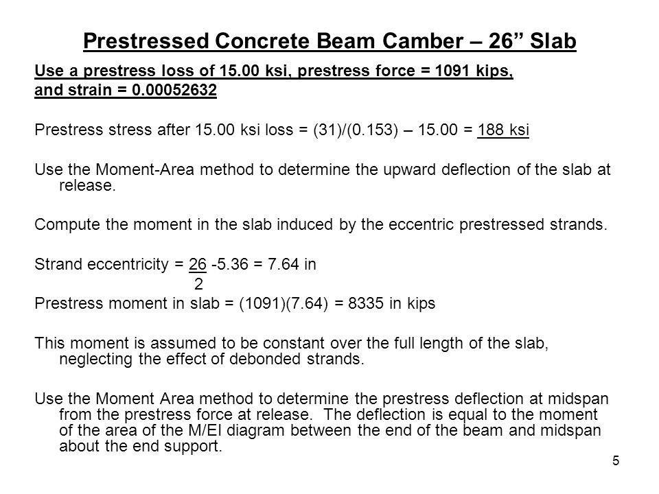 5 Prestressed Concrete Beam Camber – 26 Slab Use a prestress loss of 15.00 ksi, prestress force = 1091 kips, and strain = 0.00052632 Prestress stress