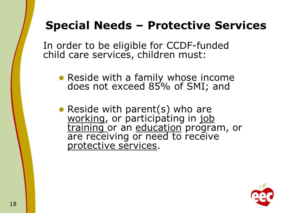 18 In order to be eligible for CCDF-funded child care services, children must: Reside with a family whose income does not exceed 85% of SMI; and Resid