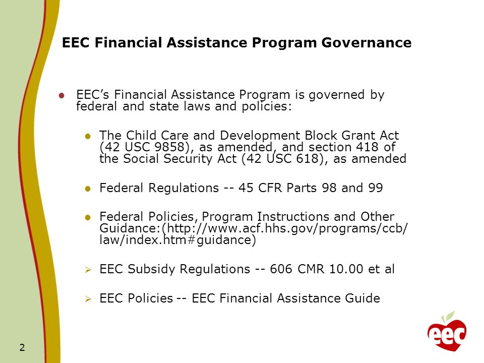 2 EEC Financial Assistance Program Governance EECs Financial Assistance Program is governed by federal and state laws and policies: The Child Care and