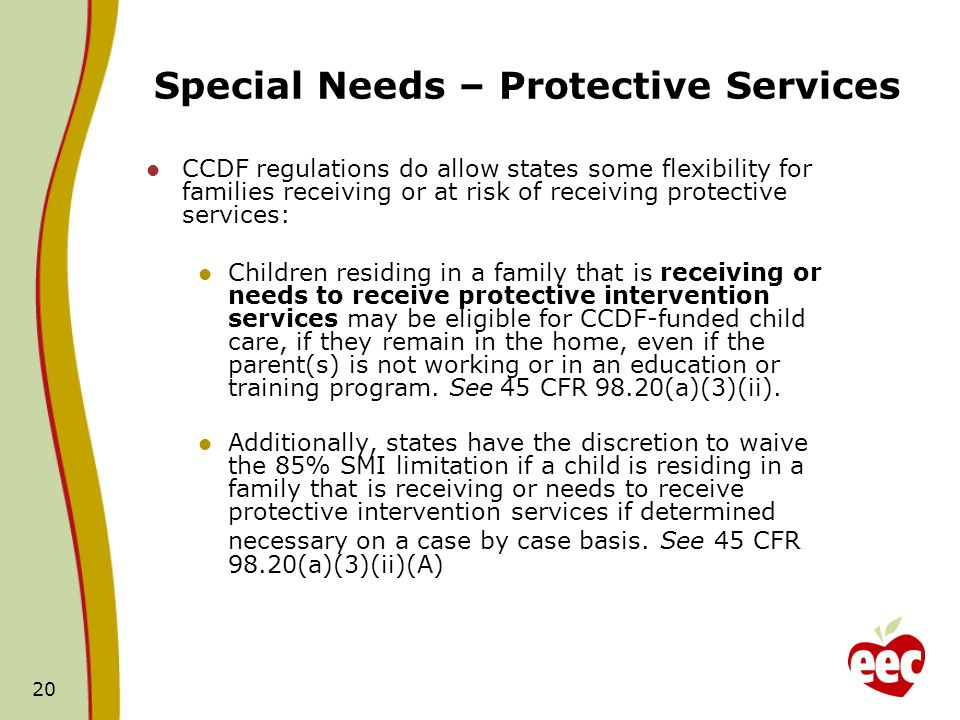 20 CCDF regulations do allow states some flexibility for families receiving or at risk of receiving protective services: Children residing in a family