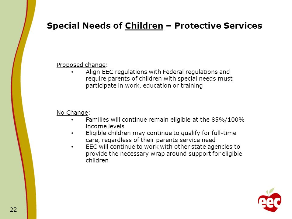 22 Special Needs of Children – Protective Services Proposed change: Align EEC regulations with Federal regulations and require parents of children wit