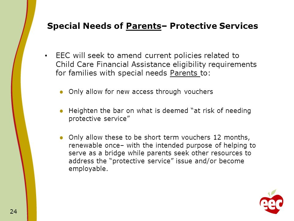 24 Special Needs of Parents– Protective Services EEC will seek to amend current policies related to Child Care Financial Assistance eligibility requir