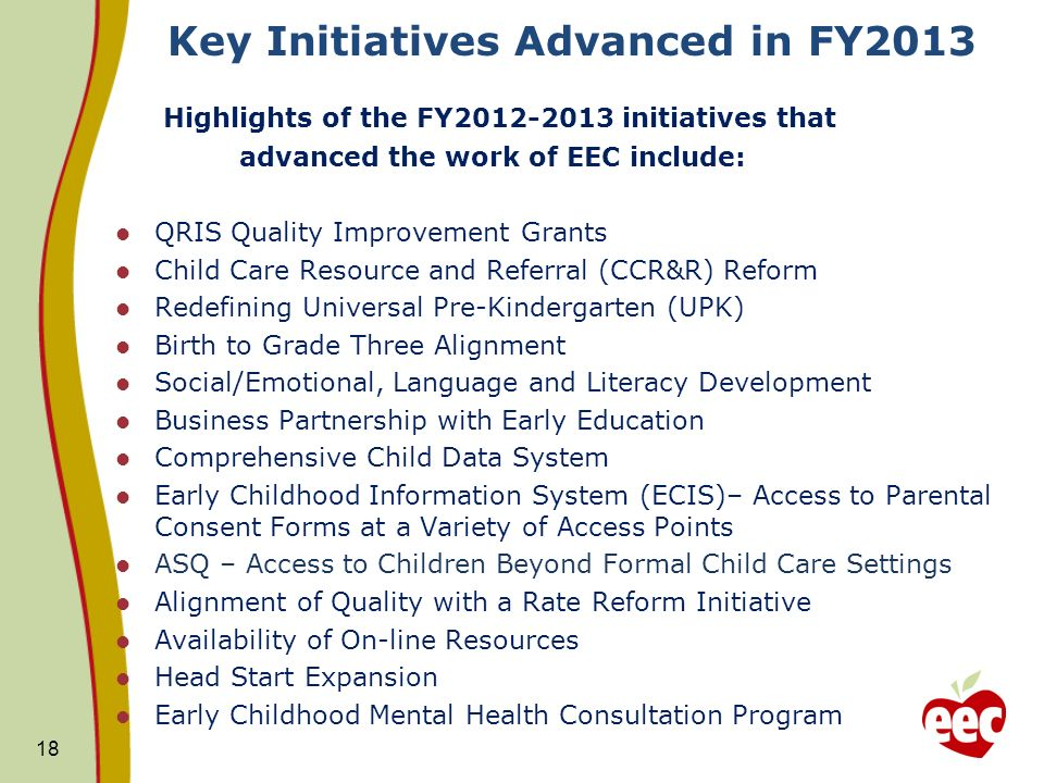 Key Initiatives Advanced in FY2013 Highlights of the FY2012-2013 initiatives that advanced the work of EEC include: QRIS Quality Improvement Grants Child Care Resource and Referral (CCR&R) Reform Redefining Universal Pre-Kindergarten (UPK) Birth to Grade Three Alignment Social/Emotional, Language and Literacy Development Business Partnership with Early Education Comprehensive Child Data System Early Childhood Information System (ECIS)– Access to Parental Consent Forms at a Variety of Access Points ASQ – Access to Children Beyond Formal Child Care Settings Alignment of Quality with a Rate Reform Initiative Availability of On-line Resources Head Start Expansion Early Childhood Mental Health Consultation Program 18