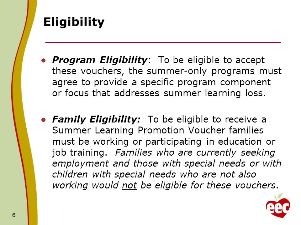 6 Eligibility Program Eligibility: To be eligible to accept these vouchers, the summer-only programs must agree to provide a specific program component or focus that addresses summer learning loss.