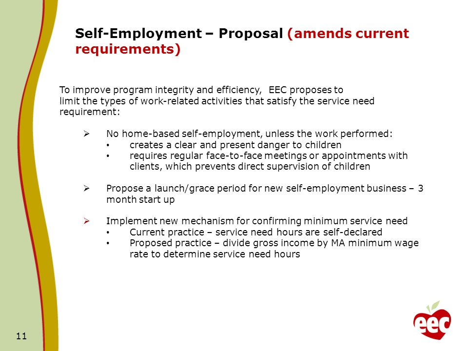 11 Self-Employment – Proposal (amends current requirements) To improve program integrity and efficiency, EEC proposes to limit the types of work-related activities that satisfy the service need requirement: No home-based self-employment, unless the work performed: creates a clear and present danger to children requires regular face-to-face meetings or appointments with clients, which prevents direct supervision of children Propose a launch/grace period for new self-employment business – 3 month start up Implement new mechanism for confirming minimum service need Current practice – service need hours are self-declared Proposed practice – divide gross income by MA minimum wage rate to determine service need hours