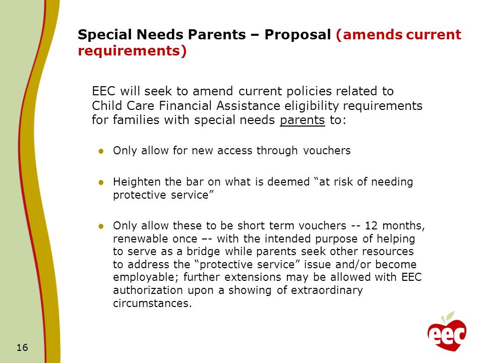 16 Special Needs Parents – Proposal (amends current requirements) EEC will seek to amend current policies related to Child Care Financial Assistance eligibility requirements for families with special needs parents to: Only allow for new access through vouchers Heighten the bar on what is deemed at risk of needing protective service Only allow these to be short term vouchers -- 12 months, renewable once –- with the intended purpose of helping to serve as a bridge while parents seek other resources to address the protective service issue and/or become employable; further extensions may be allowed with EEC authorization upon a showing of extraordinary circumstances.