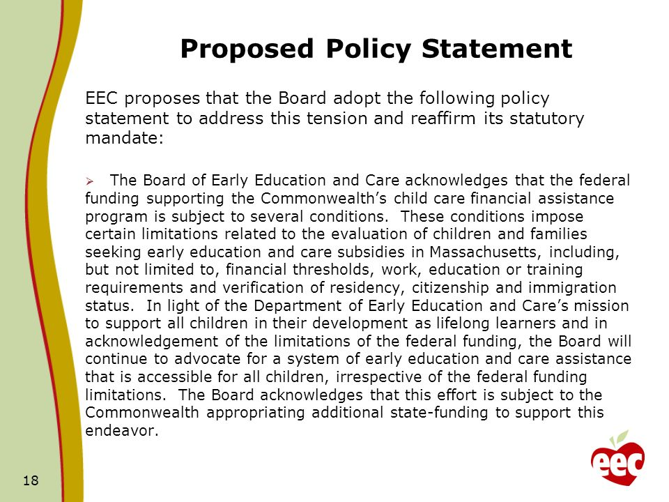 Proposed Policy Statement EEC proposes that the Board adopt the following policy statement to address this tension and reaffirm its statutory mandate: The Board of Early Education and Care acknowledges that the federal funding supporting the Commonwealths child care financial assistance program is subject to several conditions.