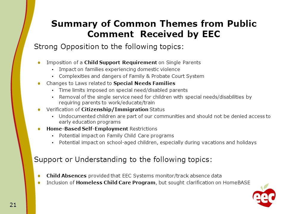 Summary of Common Themes from Public Comment Received by EEC Strong Opposition to the following topics: Imposition of a Child Support Requirement on Single Parents Impact on families experiencing domestic violence Complexities and dangers of Family & Probate Court System Changes to Laws related to Special Needs Families Time limits imposed on special need/disabled parents Removal of the single service need for children with special needs/disabilities by requiring parents to work/educate/train Verification of Citizenship/Immigration Status Undocumented children are part of our communities and should not be denied access to early education programs Home-Based Self-Employment Restrictions Potential impact on Family Child Care programs Potential impact on school-aged children, especially during vacations and holidays Support or Understanding to the following topics: Child Absences provided that EEC Systems monitor/track absence data Inclusion of Homeless Child Care Program, but sought clarification on HomeBASE 21