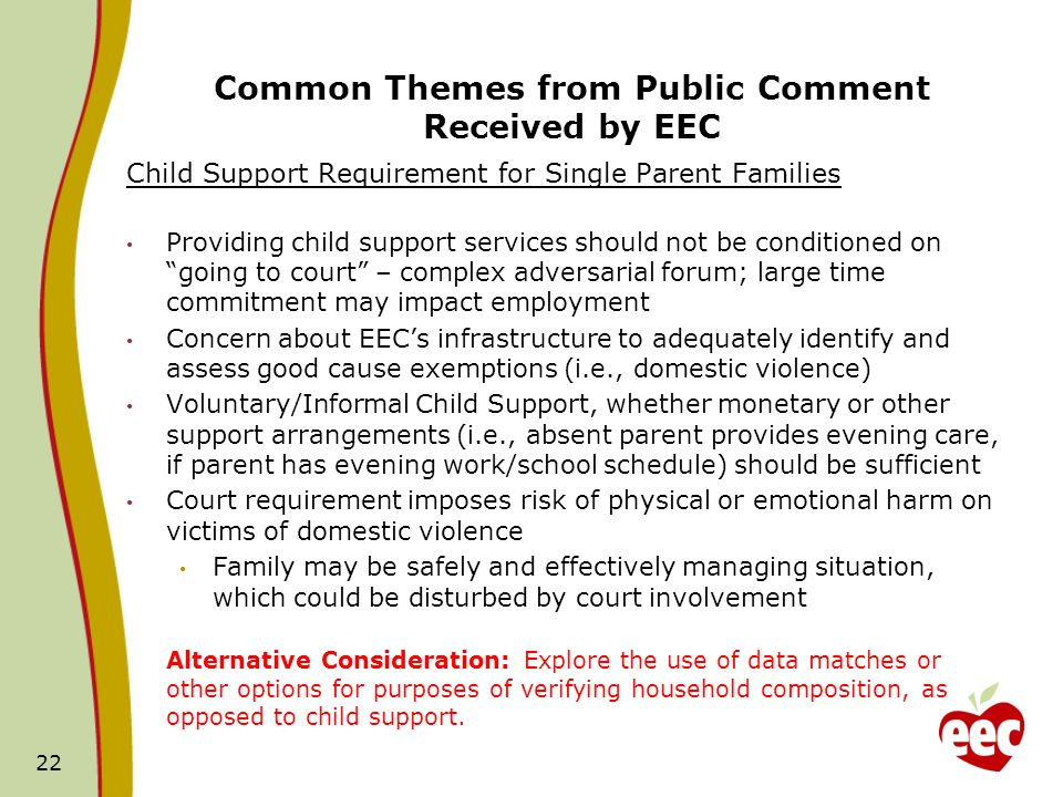 Common Themes from Public Comment Received by EEC Child Support Requirement for Single Parent Families Providing child support services should not be conditioned on going to court – complex adversarial forum; large time commitment may impact employment Concern about EECs infrastructure to adequately identify and assess good cause exemptions (i.e., domestic violence) Voluntary/Informal Child Support, whether monetary or other support arrangements (i.e., absent parent provides evening care, if parent has evening work/school schedule) should be sufficient Court requirement imposes risk of physical or emotional harm on victims of domestic violence Family may be safely and effectively managing situation, which could be disturbed by court involvement Alternative Consideration: Explore the use of data matches or other options for purposes of verifying household composition, as opposed to child support.