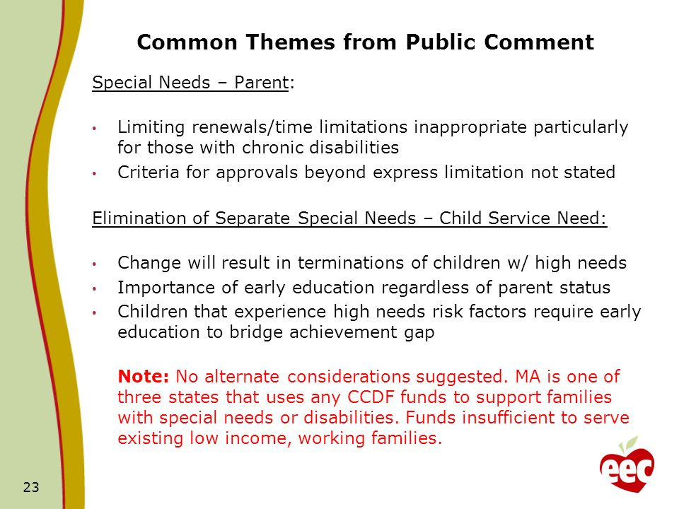 Common Themes from Public Comment Special Needs – Parent: Limiting renewals/time limitations inappropriate particularly for those with chronic disabilities Criteria for approvals beyond express limitation not stated Elimination of Separate Special Needs – Child Service Need: Change will result in terminations of children w/ high needs Importance of early education regardless of parent status Children that experience high needs risk factors require early education to bridge achievement gap Note: No alternate considerations suggested.