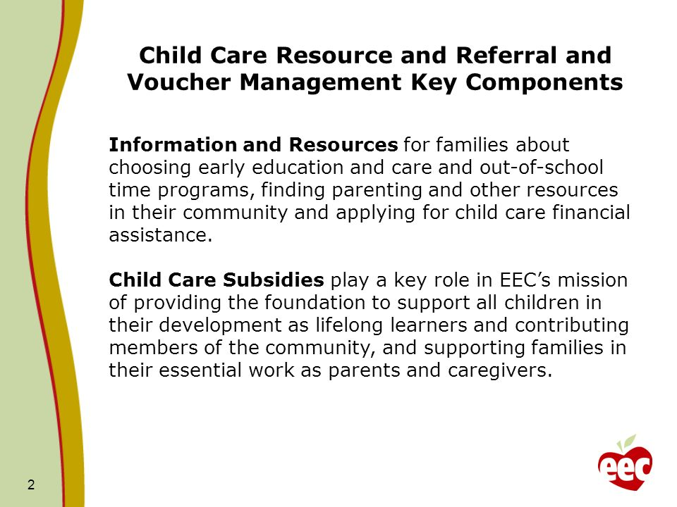 Child Care Resource and Referral and Voucher Management Key Components 2 Information and Resources for families about choosing early education and care and out-of-school time programs, finding parenting and other resources in their community and applying for child care financial assistance.