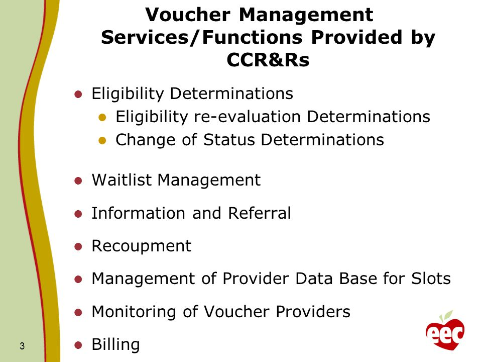 Voucher Management Services/Functions Provided by CCR&Rs 3 Eligibility Determinations Eligibility re-evaluation Determinations Change of Status Determinations Waitlist Management Information and Referral Recoupment Management of Provider Data Base for Slots Monitoring of Voucher Providers Billing