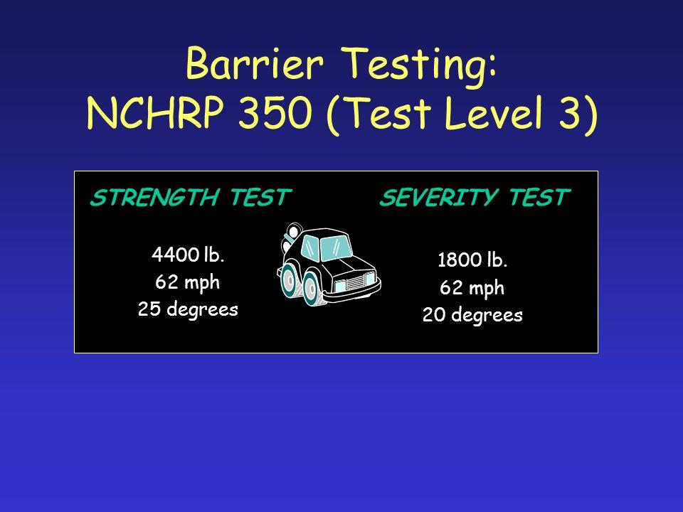 Barrier Testing: NCHRP 350 (Test Level 3) STRENGTH TEST 4400 lb. 62 mph 25 degrees SEVERITY TEST 1800 lb. 62 mph 20 degrees