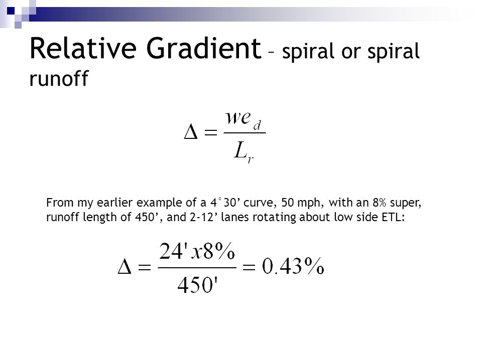 Relative Gradient – spiral or spiral runoff From my earlier example of a 4°30 curve, 50 mph, with an 8% super, runoff length of 450, and 2-12 lanes ro