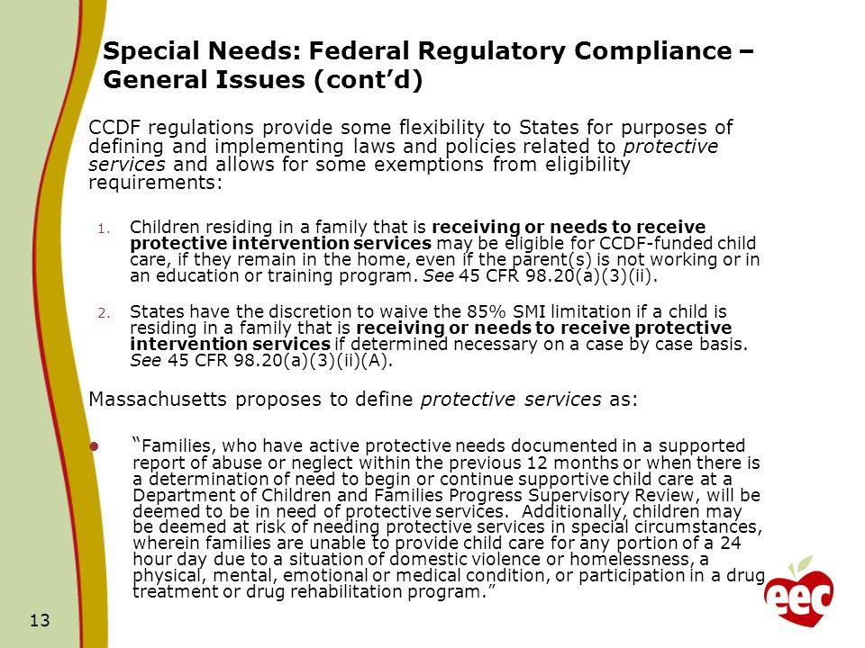 13 CCDF regulations provide some flexibility to States for purposes of defining and implementing laws and policies related to protective services and allows for some exemptions from eligibility requirements: 1.