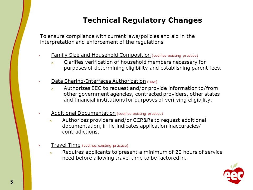 Technical Regulatory Changes To ensure compliance with current laws/policies and aid in the interpretation and enforcement of the regulations Family Size and Household Composition (codifies existing practice) o Clarifies verification of household members necessary for purposes of determining eligibility and establishing parent fees.