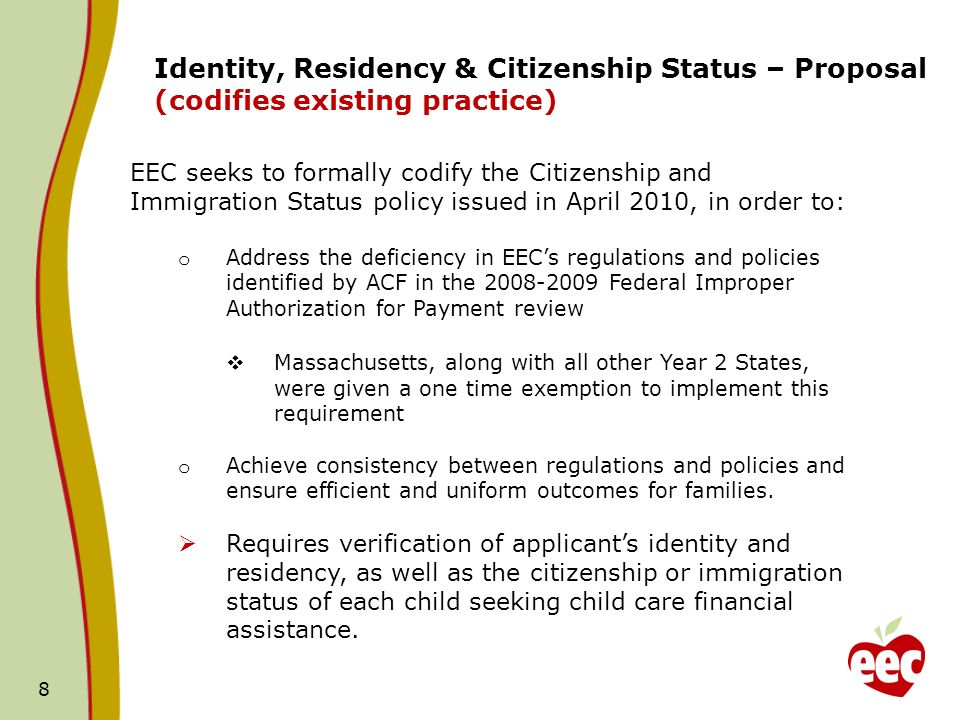 8 Identity, Residency & Citizenship Status – Proposal (codifies existing practice) EEC seeks to formally codify the Citizenship and Immigration Status policy issued in April 2010, in order to: o Address the deficiency in EECs regulations and policies identified by ACF in the 2008-2009 Federal Improper Authorization for Payment review Massachusetts, along with all other Year 2 States, were given a one time exemption to implement this requirement o Achieve consistency between regulations and policies and ensure efficient and uniform outcomes for families.