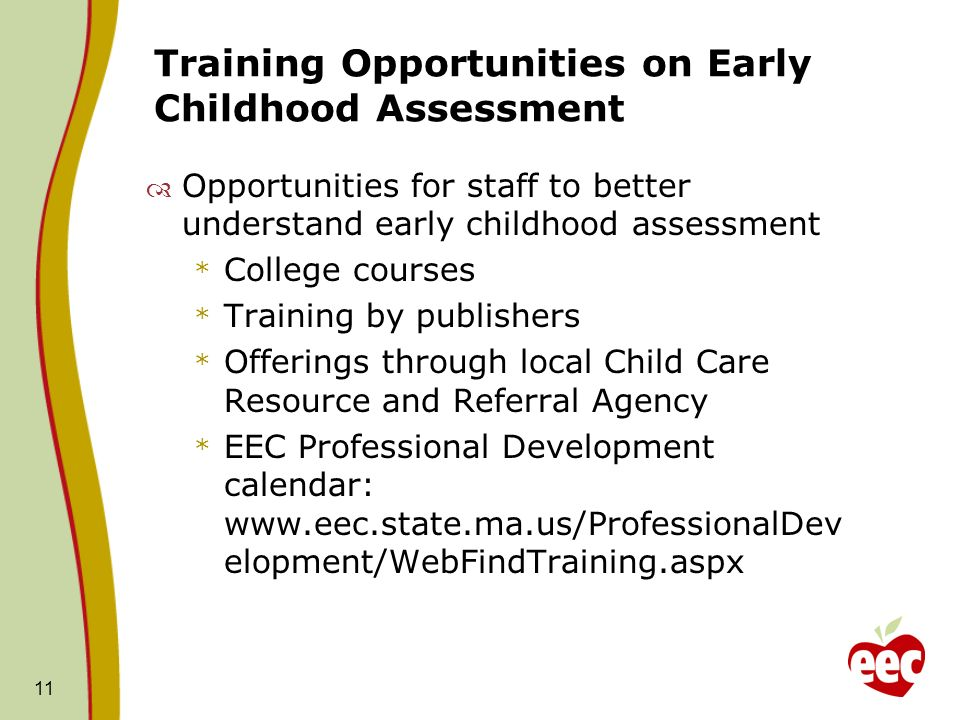 Training Opportunities on Early Childhood Assessment Opportunities for staff to better understand early childhood assessment * College courses * Training by publishers * Offerings through local Child Care Resource and Referral Agency * EEC Professional Development calendar: www.eec.state.ma.us/ProfessionalDev elopment/WebFindTraining.aspx 11