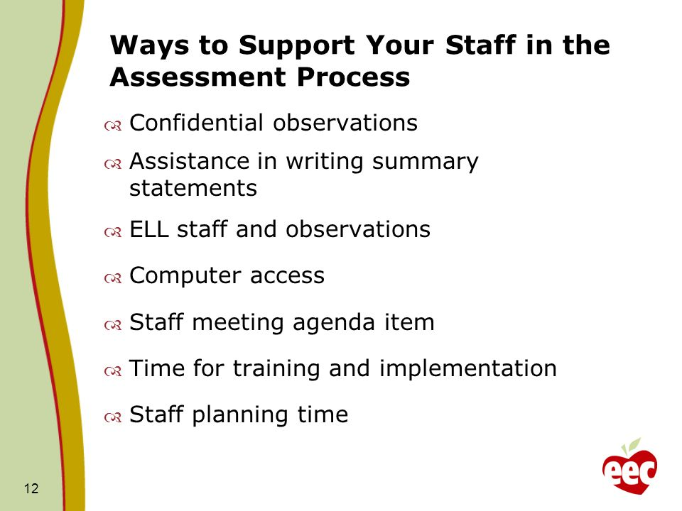 Ways to Support Your Staff in the Assessment Process Confidential observations Assistance in writing summary statements ELL staff and observations Computer access Staff meeting agenda item Time for training and implementation Staff planning time 12