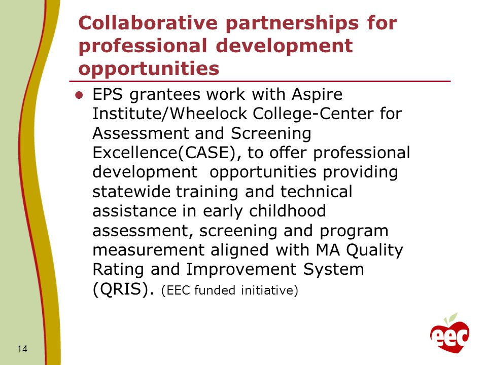 Collaborative partnerships for professional development opportunities EPS grantees work with Aspire Institute/Wheelock College-Center for Assessment and Screening Excellence(CASE), to offer professional development opportunities providing statewide training and technical assistance in early childhood assessment, screening and program measurement aligned with MA Quality Rating and Improvement System (QRIS).