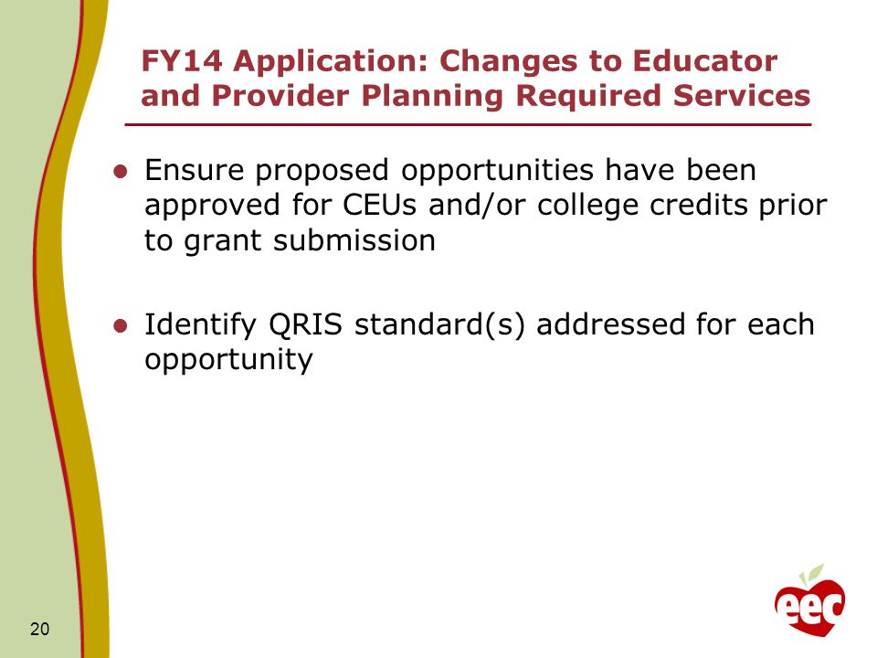 FY14 Application: Changes to Educator and Provider Planning Required Services Ensure proposed opportunities have been approved for CEUs and/or college credits prior to grant submission Identify QRIS standard(s) addressed for each opportunity 20