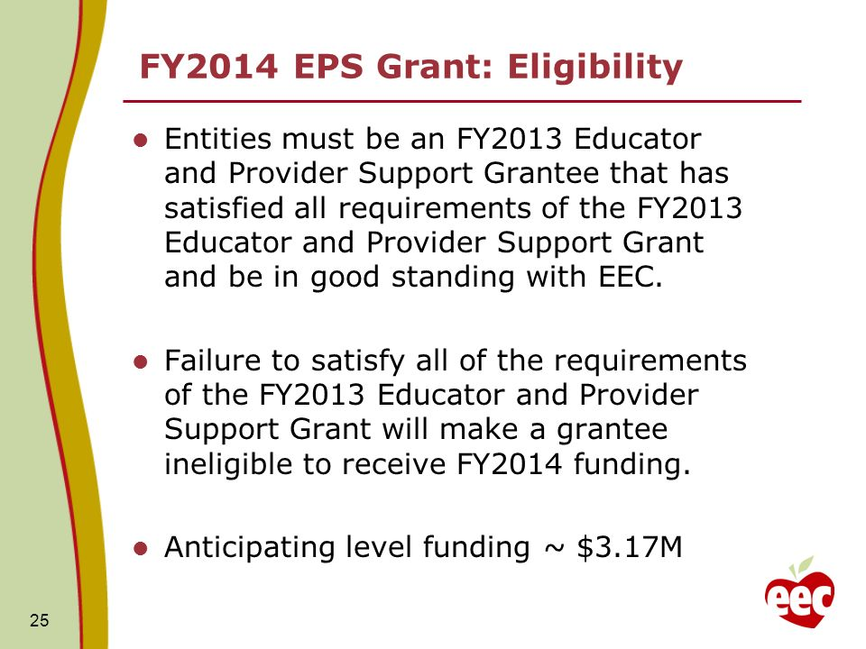 FY2014 EPS Grant: Eligibility Entities must be an FY2013 Educator and Provider Support Grantee that has satisfied all requirements of the FY2013 Educator and Provider Support Grant and be in good standing with EEC.