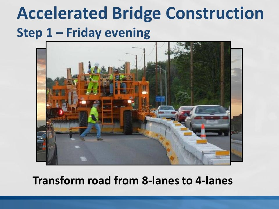 Accelerated Bridge Construction Step 1 – Friday evening Transform road from 8-lanes to 4-lanes