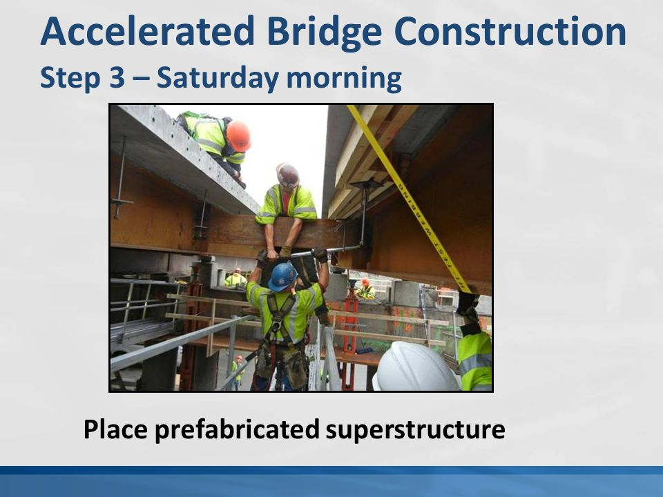 Accelerated Bridge Construction Step 3 – Saturday morning Place prefabricated superstructure