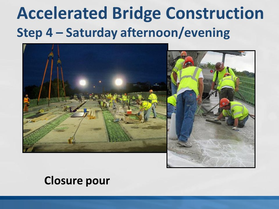 Accelerated Bridge Construction Step 4 – Saturday afternoon/evening Closure pour