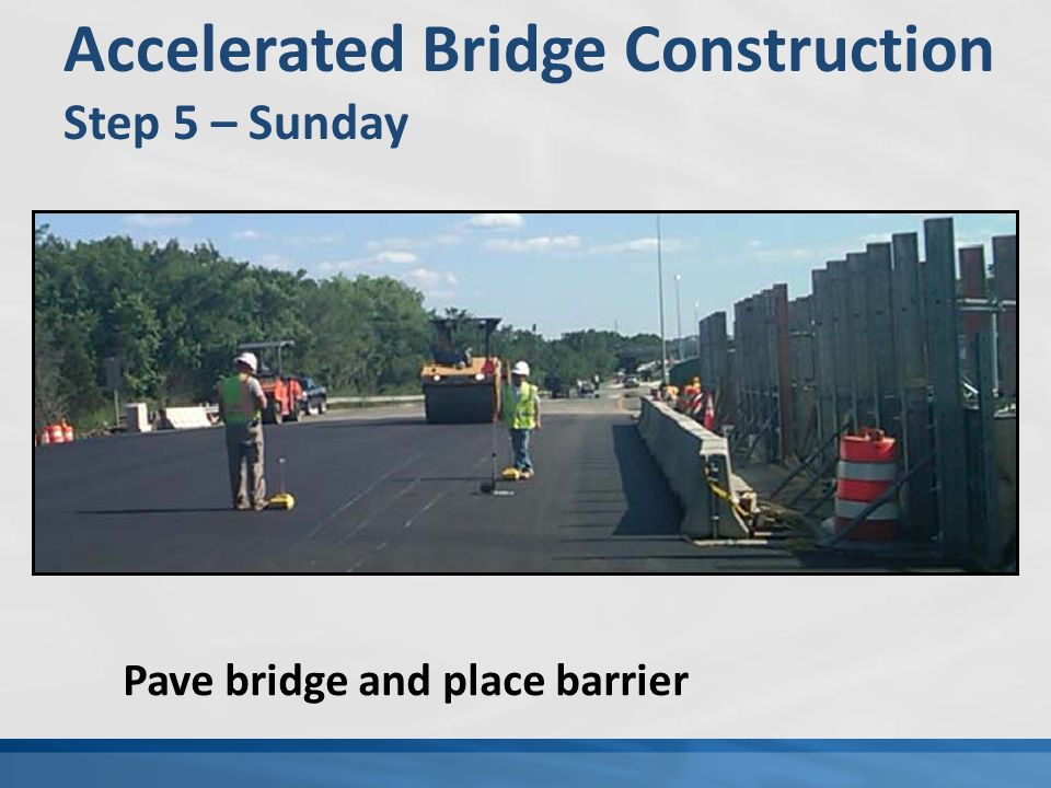 Accelerated Bridge Construction Step 5 – Sunday Pave bridge and place barrier
