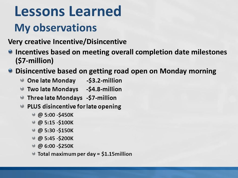 Lessons Learned My observations Very creative Incentive/Disincentive Incentives based on meeting overall completion date milestones ($7-million) Disincentive based on getting road open on Monday morning One late Monday -$3.2-million Two late Mondays -$4.8-million Three late Mondays -$7-million PLUS disincentive for late opening @ 5:00 -$450K @ 5:15 -$100K @ 5:30 -$150K @ 5:45 -$200K @ 6:00 -$250K Total maximum per day = $1.15million