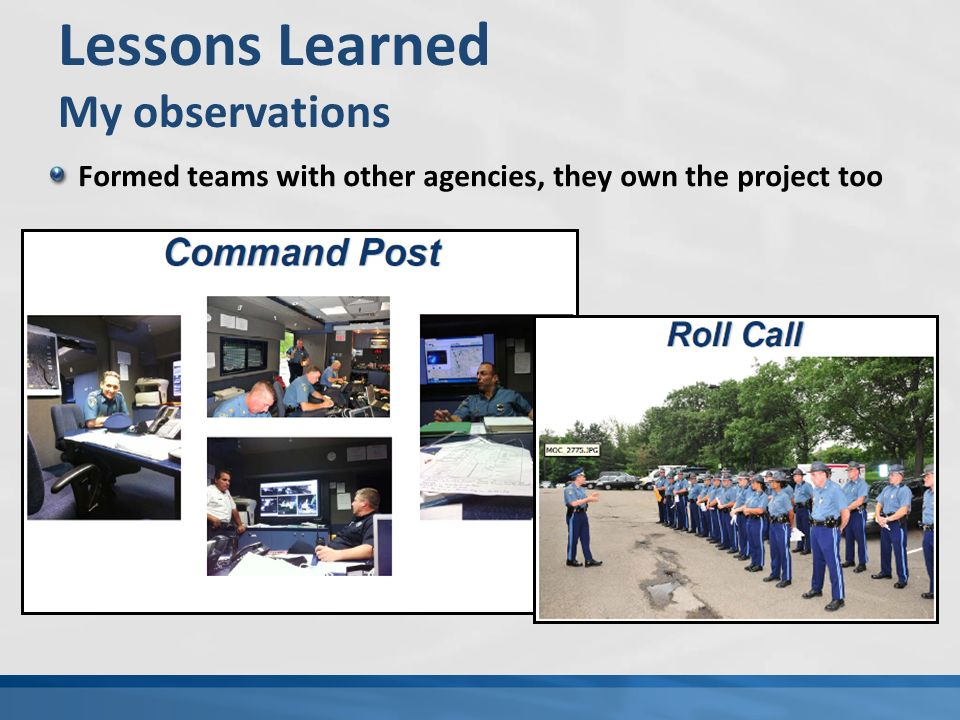 Lessons Learned My observations Formed teams with other agencies, they own the project too