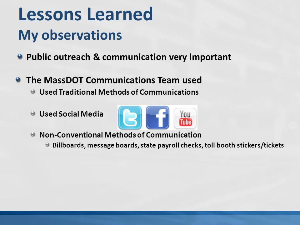 Lessons Learned My observations Public outreach & communication very important The MassDOT Communications Team used Used Traditional Methods of Communications Used Social Media Non-Conventional Methods of Communication Billboards, message boards, state payroll checks, toll booth stickers/tickets