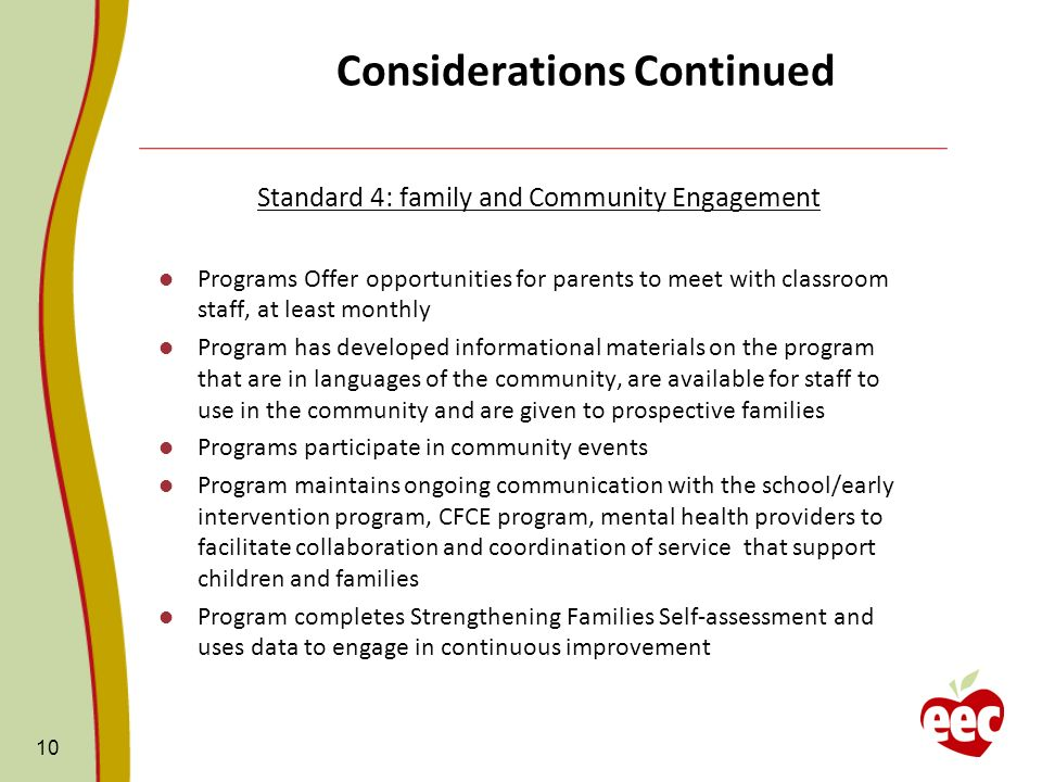 Considerations Continued Standard 4: family and Community Engagement Programs Offer opportunities for parents to meet with classroom staff, at least monthly Program has developed informational materials on the program that are in languages of the community, are available for staff to use in the community and are given to prospective families Programs participate in community events Program maintains ongoing communication with the school/early intervention program, CFCE program, mental health providers to facilitate collaboration and coordination of service that support children and families Program completes Strengthening Families Self-assessment and uses data to engage in continuous improvement 10