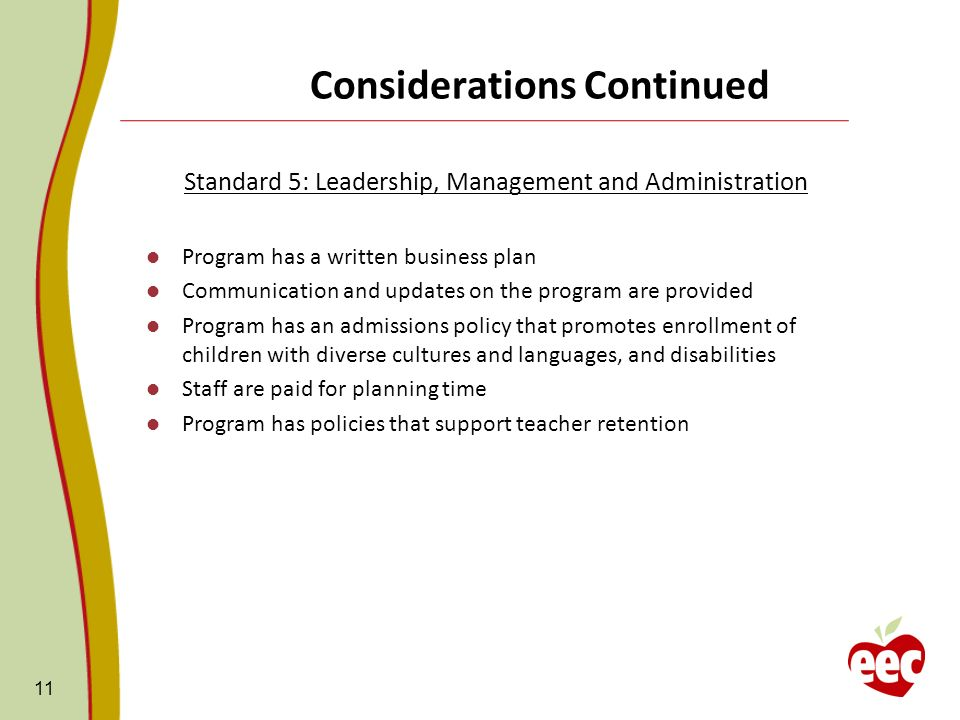 Considerations Continued Standard 5: Leadership, Management and Administration Program has a written business plan Communication and updates on the program are provided Program has an admissions policy that promotes enrollment of children with diverse cultures and languages, and disabilities Staff are paid for planning time Program has policies that support teacher retention 11