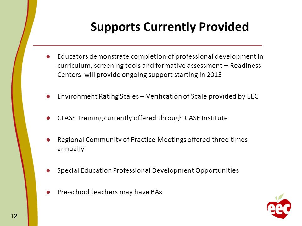 Supports Currently Provided Educators demonstrate completion of professional development in curriculum, screening tools and formative assessment – Readiness Centers will provide ongoing support starting in 2013 Environment Rating Scales – Verification of Scale provided by EEC CLASS Training currently offered through CASE Institute Regional Community of Practice Meetings offered three times annually Special Education Professional Development Opportunities Pre-school teachers may have BAs 12