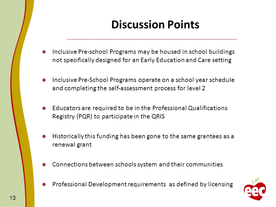 Discussion Points Inclusive Pre-school Programs may be housed in school buildings not specifically designed for an Early Education and Care setting Inclusive Pre-School Programs operate on a school year schedule and completing the self-assessment process for level 2 Educators are required to be in the Professional Qualifications Registry (PQR) to participate in the QRIS Historically this funding has been gone to the same grantees as a renewal grant Connections between schools system and their communities Professional Development requirements as defined by licensing 13