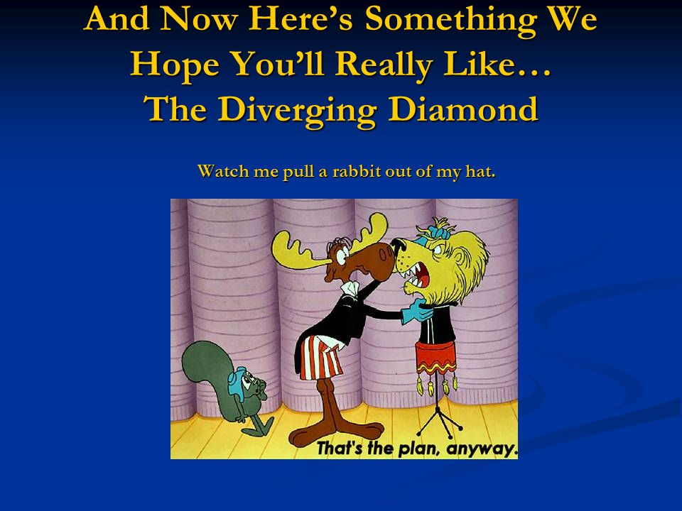 And Now Heres Something We Hope Youll Really Like… The Diverging Diamond Watch me pull a rabbit out of my hat.