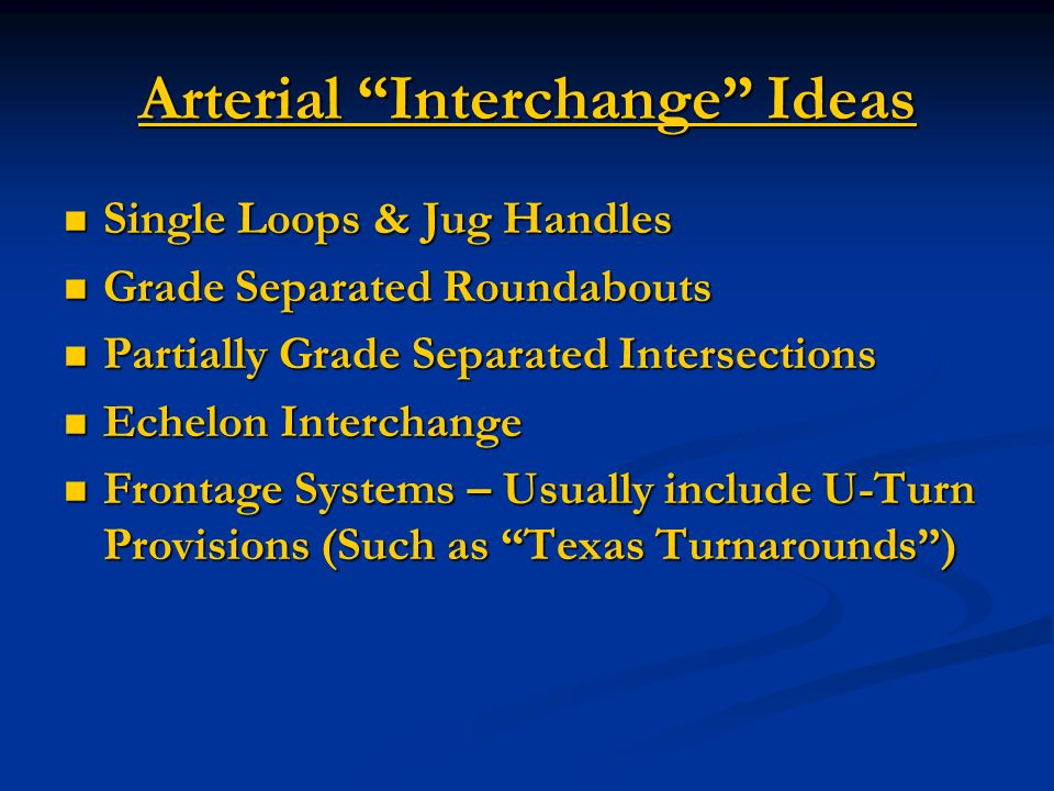Arterial Interchange Ideas Single Loops & Jug Handles Single Loops & Jug Handles Grade Separated Roundabouts Grade Separated Roundabouts Partially Grade Separated Intersections Partially Grade Separated Intersections Echelon Interchange Echelon Interchange Frontage Systems – Usually include U-Turn Provisions (Such as Texas Turnarounds) Frontage Systems – Usually include U-Turn Provisions (Such as Texas Turnarounds)