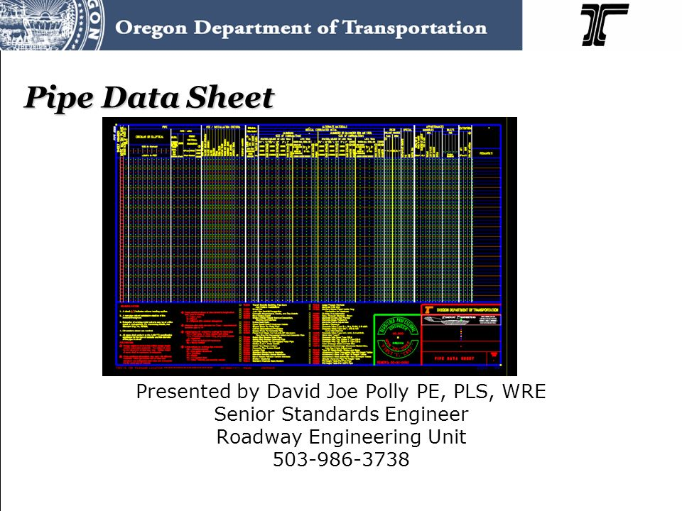 Pipe Data Sheet Presented by David Joe Polly PE, PLS, WRE Senior Standards Engineer Roadway Engineering Unit 503-986-3738