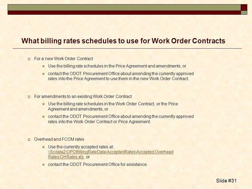 Slide #31 What billing rates schedules to use for Work Order Contracts For a new Work Order Contract Use the billing rate schedules in the Price Agree
